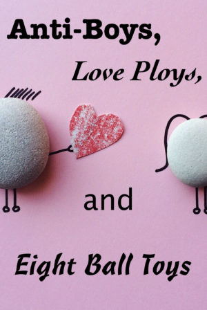 Anti-Boys, Love Ploys and Eight Ball Toys